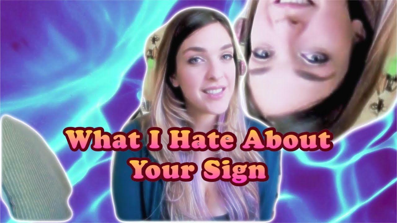 What I Hate About Your Zodiac Sign