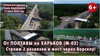 СТРОИМ 2 развязки и мост через Ворсклу на трассе Полтава-Харьков (М-03). 21.06.2020