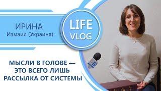 Мысли в голове — это всего лишь рассылка от системы. Ирина (Измаил, Украина). LIFE VLOG