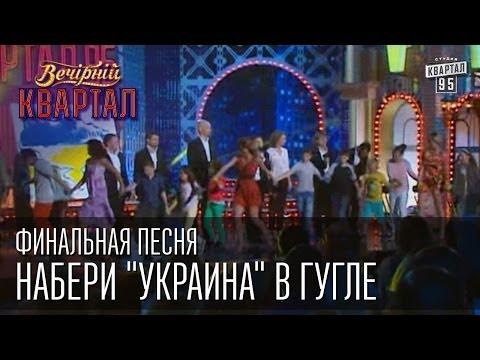 Видео, Финальная песня - Набери Украина в Гугле  Вечернии Квартал  31. 05.  2014
