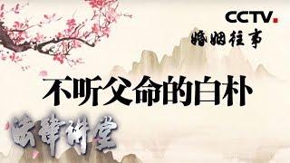 《法律讲堂(文史版)》 20200326 婚姻往事·不听父命的白朴| CCTV社会与法