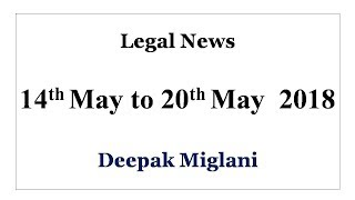 Legal News 14th May to 20th May 2018 by Deepak Miglani