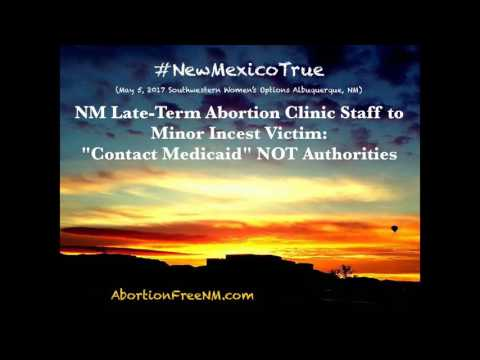 NM Late Term Abortion Clinic Staff to Minor Incest Victim, Contact Medicaid NOT Authorities
