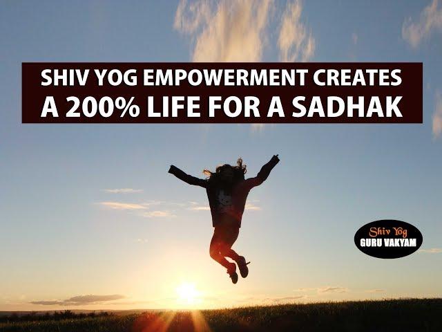 Shiv Yog Empowerment creates a 200% life for a sadhak