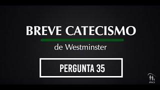 Breve Catecismo - Pergunta 35