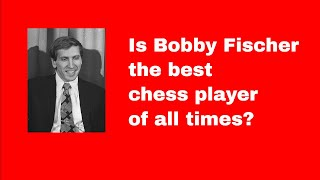 Is Bobby Fischer the best chess player of all times?