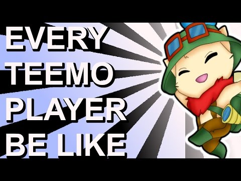 EVERY TEEMO PLAYER BE LIKE