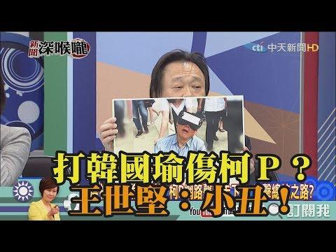 《新聞深喉嚨》精彩片段 打韓國瑜傷柯P?王世堅:小丑!