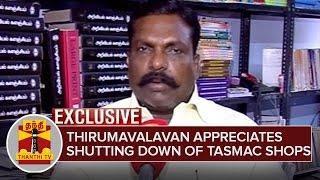 Thirumavalavan appreciates action on shutting down TASMAC Shops | Exclusive | Thanthi Tv