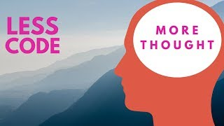 less CODE more THOUGHT