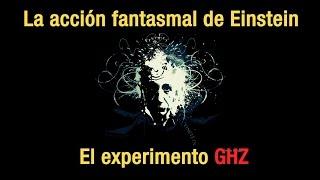 La Acción Fantasmal de Einstein - El experimento GHZ