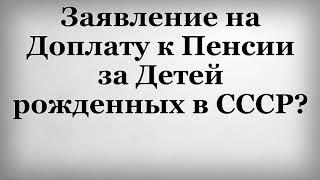 заявление на Доплату к Пенсии за Детей рожденных в СССР