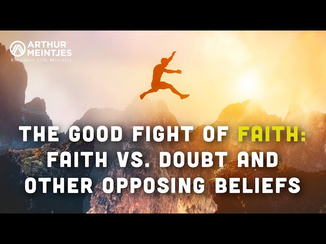 The Good Fight of Faith: Faith vs. Doubt and Other Opposing Beliefs