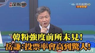 《新聞深喉嚨》精彩片段 韓粉強度前所未見!賴岳謙:投票率會高到驚人!