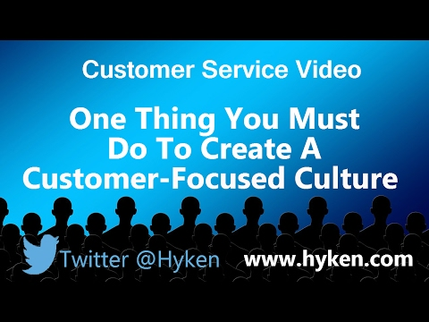 The One Thing You Must Do to Create a Customer Focused Culture