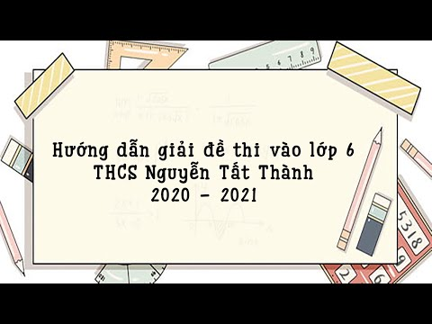 Hướng dẫn giải đề thi vào lớp 6 môn Toán THCS Nguyễn Tất Thành năm 2020 - 2021