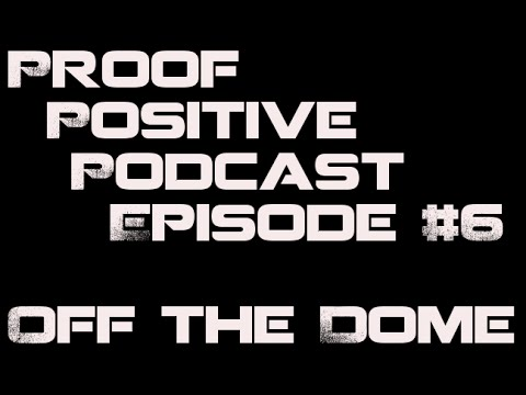 Proof Positive Episode #6 [Off the Dome]