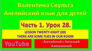 ВАЛЕНТИНА СКУЛЬТЭ  АНГЛИЙСКИЙ ЯЗЫК ДЛЯ ДЕТЕЙ  ЧАСТЬ 1  УРОК  28  THERE ARE SOME FLIES IN THE ROOM