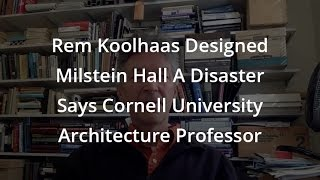 Rem Koolhaas Designed Milstein Hall A Disaster Says Cornell University Architecture Professor