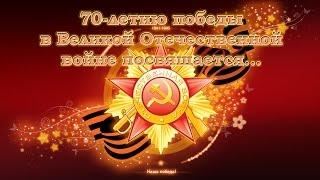 70-летию победы в Великой Отечественной войне посвящается...