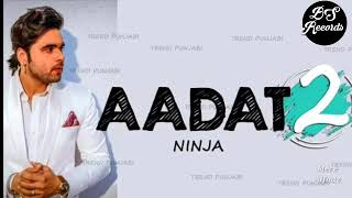 Aadat 2 | Full Song | Ninja | Latest punjabi song 2018