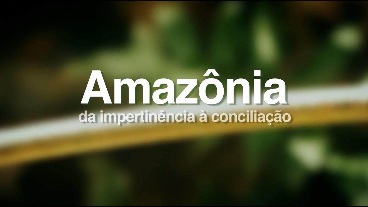 Documentario Amazonia Da Impertinencia A Conciliacao 2014