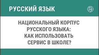 Национальный корпус русского языка: как использовать сервис в школе?