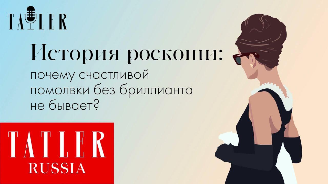 АУДИО. «История роскоши»: почему счастливой помолвки без бриллианта не бывает | Tatler Россия