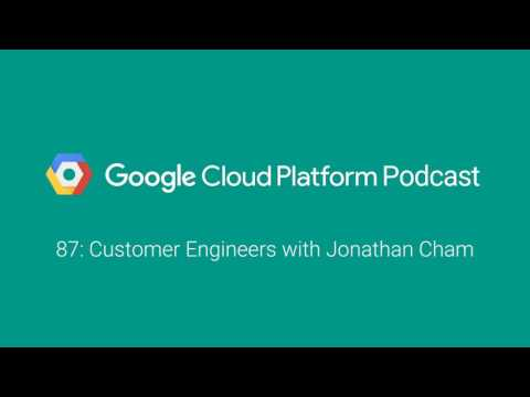 Customer Engineers with Jonathan Cham: GCPPodcast 87