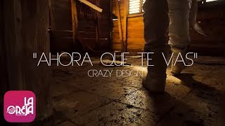 CRAZY DESIGN - Ahora Que Te Vas (Luis Gomez Films) [Official Video]