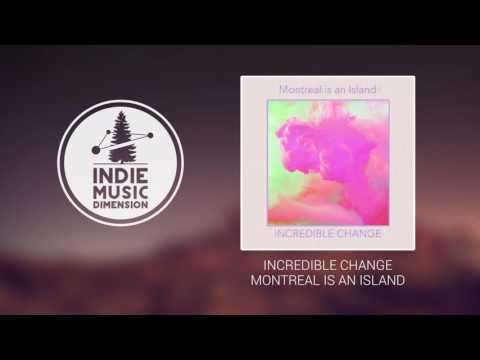 Incredible Change - Montreal Is An Island