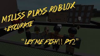 Millss Plays Roblox +Etcurate - Let Me Fish!! [Pt2]