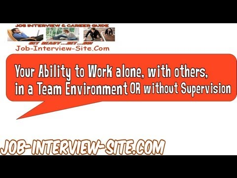 Your Ability to Work alone, with others, in a Team Environment or Without Supervision