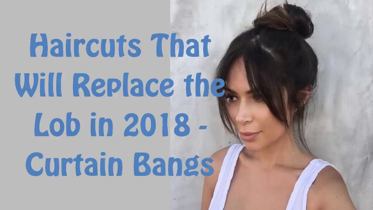 haircuts that will replace the lob in 2018 - curtain bangs - youtube