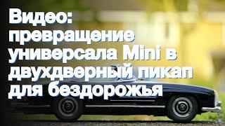 Видео: превращение универсала Mini в двухдверный пикап для бездорожья