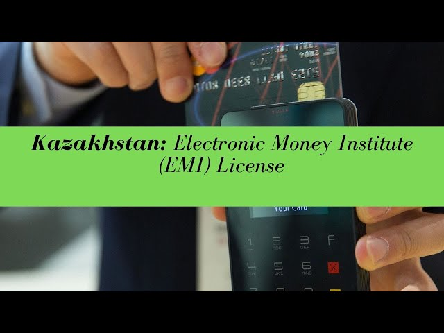Kazakhstan Electronic Money Institute (EMI) License -  (UPDATED FOR 2020)