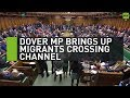 Dover MP brings up migrants crossing the Channel