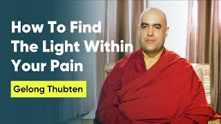 How To Find The Light Within Your Pain | Gelong Thubten