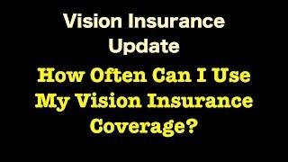 Vision Insurance - How Often Can I Use My Vision Insurance Coverage?