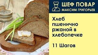 Хлеб пшенично-ржаной в хлебопечке . Рецепт от шеф повара Максима Григорьева