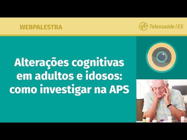 WebPalestra: Alterações Cognitivas em adultos e idosos - Como investigar na APS