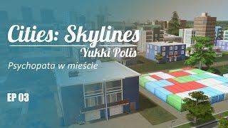 Cities: Skylines na modach - YukkiPolis :: Ep. 03 :: Psychopata w mieście!