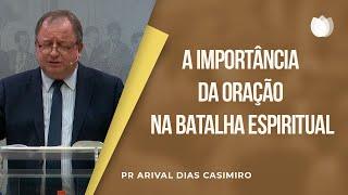 A importância da Oração na Batalha Espiritual | Pr. Arival Dias Casimiro