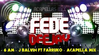 Download 6 - AM - J Balvin Ft Farruko - Acapella Mix - Fede Deejay - MP3 song and Music Video