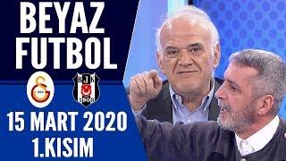 Beyaz Futbol 15 Mart 2020 Kısım 1/3 (Galatasaray-Beşiktaş maçı)