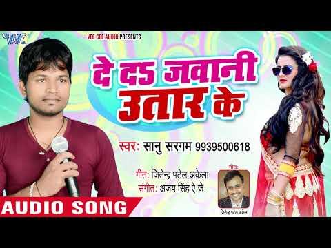 दे दा जवानी उतर के - De Da Jawani Utar Ke - Sanu Sargam - Bhojpuri Hit Song 2018
