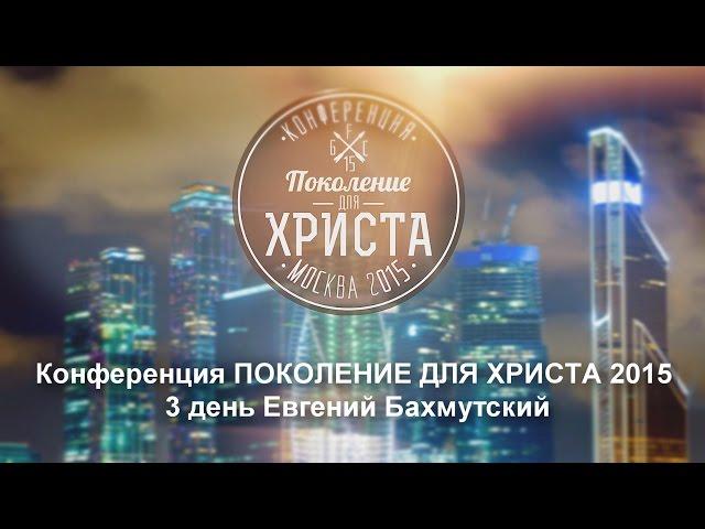 Конференция ПОКОЛЕНИЕ ДЛЯ ХРИСТА 2015 3 день Евгений Бахмутский