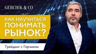 Как научиться понимать рынок? Трейдинг с Александром Герчиком.