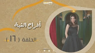 Episode 16 - Afrah Al Koba Series   الحلقة السادسة عشر - مسلسل أفراح القبة
