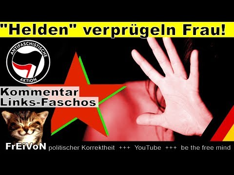 Helden verprügeln Frau! Links-Faschos für Recht und Ordnung! * Kommentar
